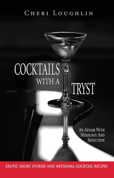 Cocktails with a Tryst: An Affair with Mixology and Seduction Erotic short stories and artisan Cocktail recipes book cover. Author Cheri Loughlin