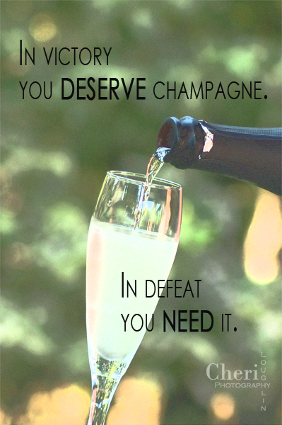 In victory you deserve champagne. In defeat you need it. - unknown