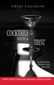 Cocktails with a Tryst: An Affair with Mixology and Seduction Erotic short stories and artisanal Cocktail recipes bookcover. Author Cheri Loughlin
