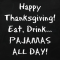 Happy Thanksgiving! Eat, Drink... Pajamas all day!